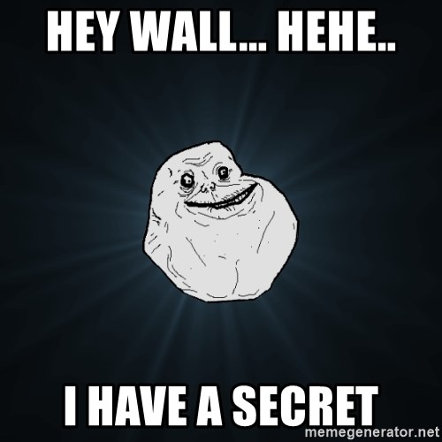 Forever Alone - hey wall... hehe.. i have a secret