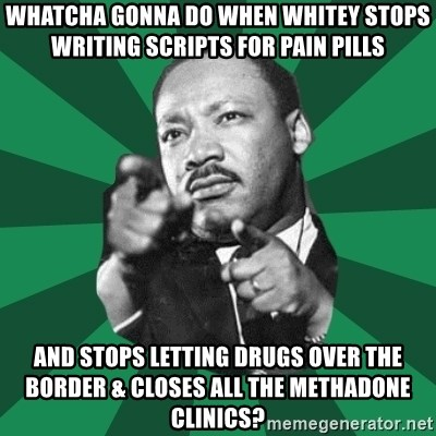 Martin Luther King jr.  - whatcha gonna do when whitey stops writing scripts for pain pills and stops letting drugs over the border & closes all the methadone clinics?