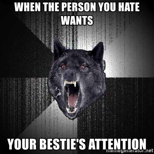 xymixihb - when the person you hate wants your bestie's attention