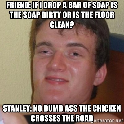 Stoner Stanley - Friend: if I drop a bar of soap is the soap dirty or is the floor clean? Stanley: no dumb ass the chicken crosses the road