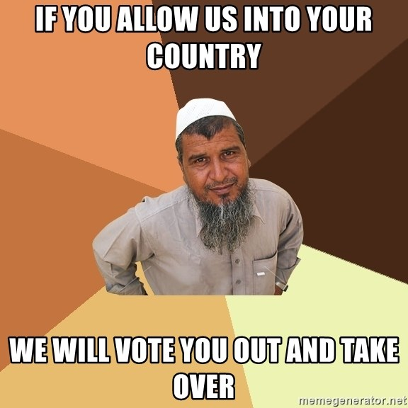 Ordinary Muslim Man - if you allow us into your country we will vote you out and take over
