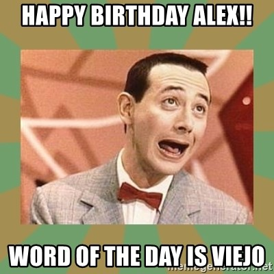 PEE WEE HERMAN - HAPPY BIRTHDAY ALEX!! Word of the day is Viejo