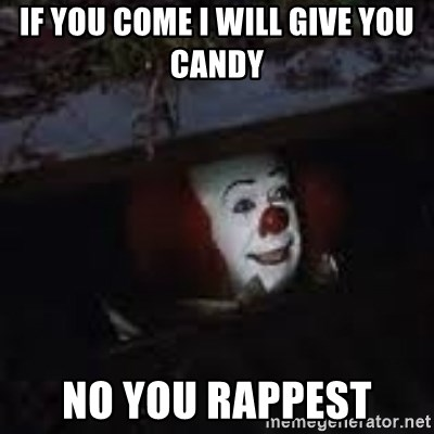 Pennywise the creepy sewer clown. - if you come i will give you candy  no you rappest