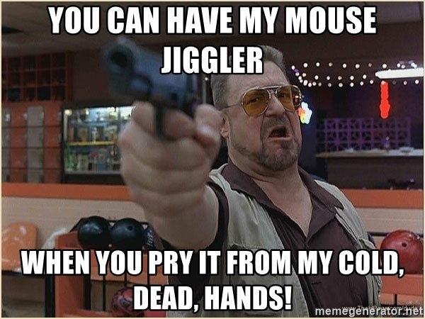 You can have my mouse jiggler When you pry it from my cold, dead