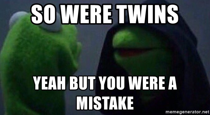 Evil kermit - so were twins  yeah but you were a mistake