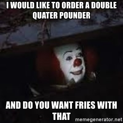 Pennywise the creepy sewer clown. - i would like to order a double quater pounder and do you want fries with that