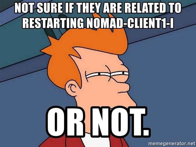 Futurama Fry - not sure if they are related to restarting nomad-client1-i or not.