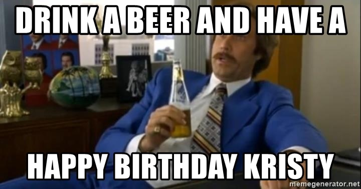 That escalated quickly-Ron Burgundy - Drink a beer and have a  Happy birthday kristy