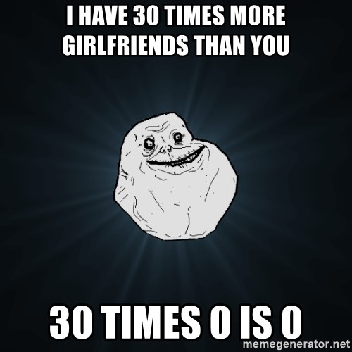 Forever Alone - i HAVE 30 times more GIRLFRIENDS than you 30 times 0 is 0