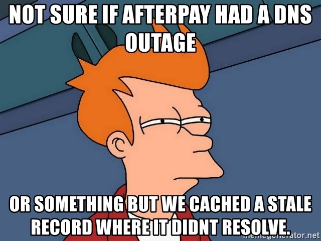 Futurama Fry - not sure if afterpay had a dns outage or something but we cached a stale record where it didnt resolve.