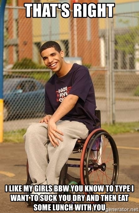 Drake Wheelchair - That's right I like my girls BBW you know to type I want to suck you dry and then eat some lunch with you