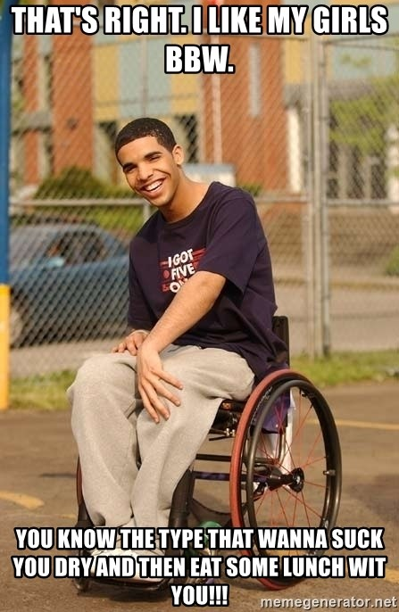 Drake Wheelchair - That's right. I like my girls bbw. You know the type that wanna suck you dry and then eat some lunch wit you!!!