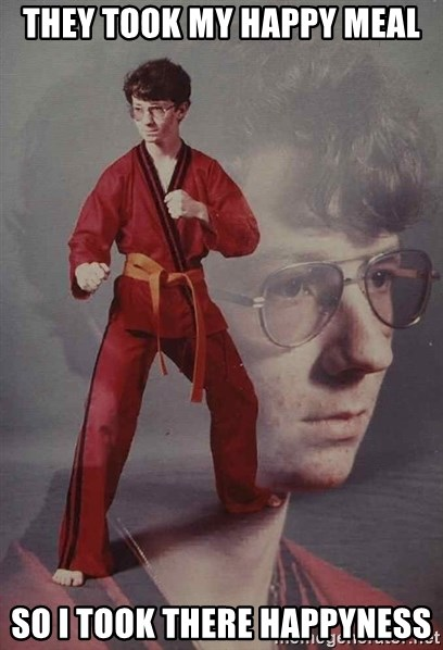 PTSD Karate Kyle - they took my happy MEAl so I took there happyness