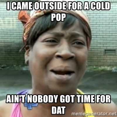 aint nobody got time fo dat - i came OUTSIDE for a cold pop AIN'T nobody got time for dat
