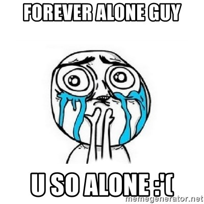 Crying face - Forever alone guy u so alone :'(