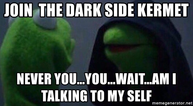 Evil kermit - JOIN  the dark side kermet never you...you...wait...am i talking to my self