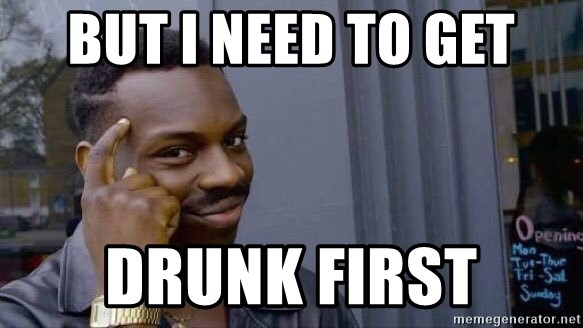 But I Need To Get Drunk First Black Guy Logical Meme Generator