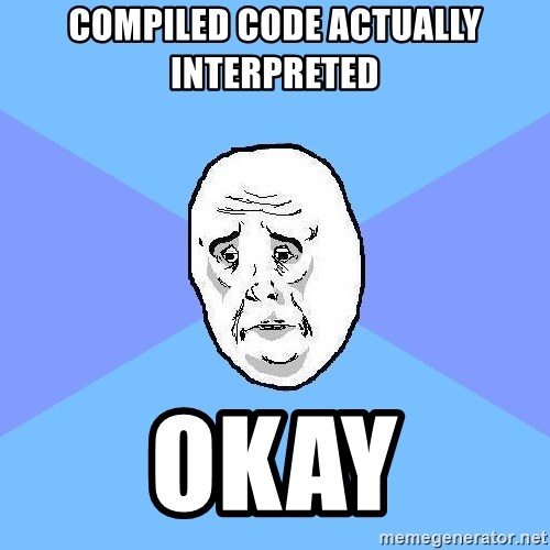 Okay Guy - Compiled code actually interpreted Okay