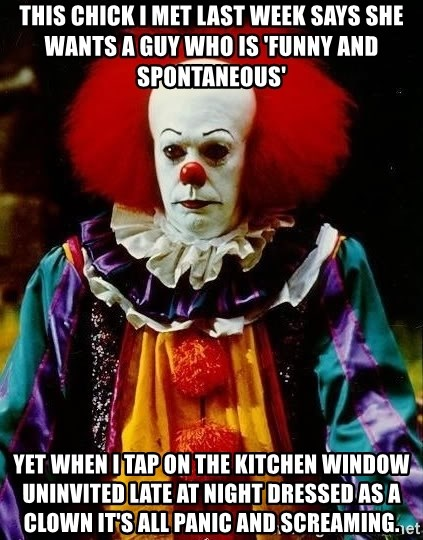 it clown stephen king - This chick I met last week says she wants a guy who is 'funny and spontaneous' yet when I tap on the kitchen window uninvited late at night dressed as a clown it's all panic and screaming.