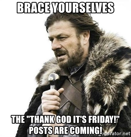 """Brace Yourself Winter is Coming. - Brace Yourselves The """"Thank God It's Friday!"""" Posts Are Coming!"""