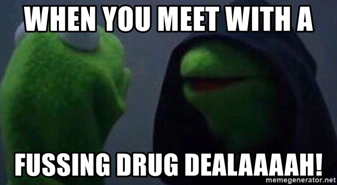 Evil kermit - When you meet with a  Fussing drug dealaaaah!