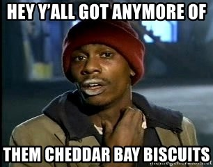 hey yall got anymore of them cheddar bay biscuits hey y'all got anymore of them cheddar bay biscuits chappelle