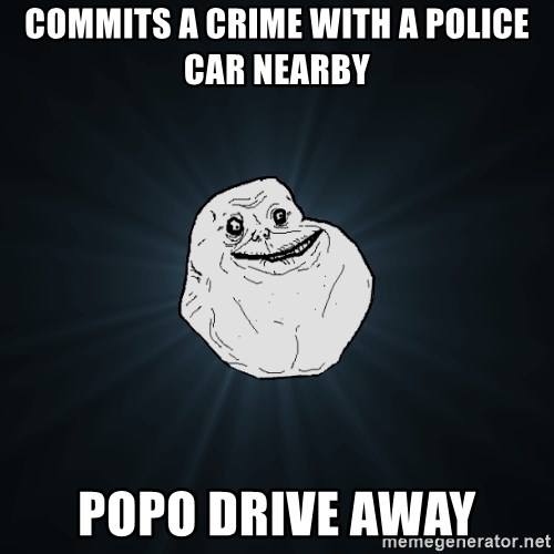 Forever Alone - Commits a crime with a police car nearby Popo drive away