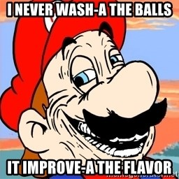 Troll mario - i never wash-a the balls it improve-a the flavor