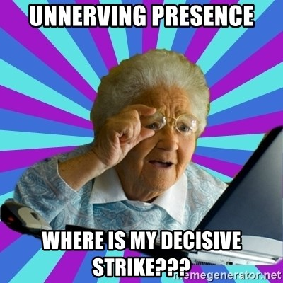 old lady - unnerving presence where is my decisive strike???