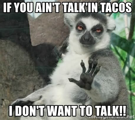 Talk To The Hand Animal - if you ain't talk'in tacos i don't want to talk!!