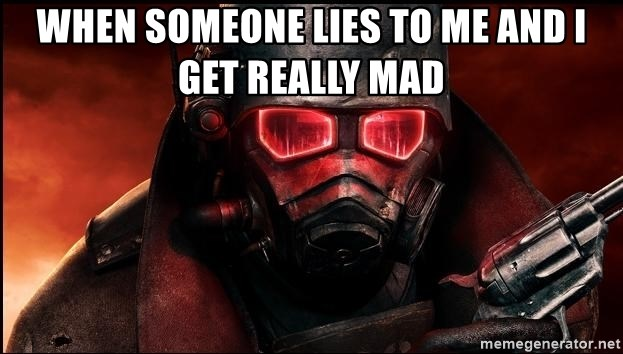 Fallout  - when someone lies to me and i get really mad