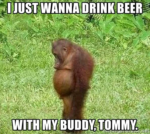i-just-wanna-drink-beer-with-my-buddy-to