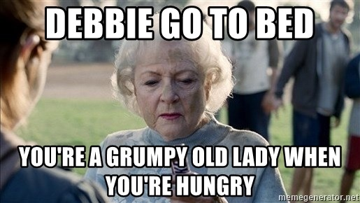 Debbie Go To Bed Youre A Grumpy Old Lady When Youre Hungry Betty