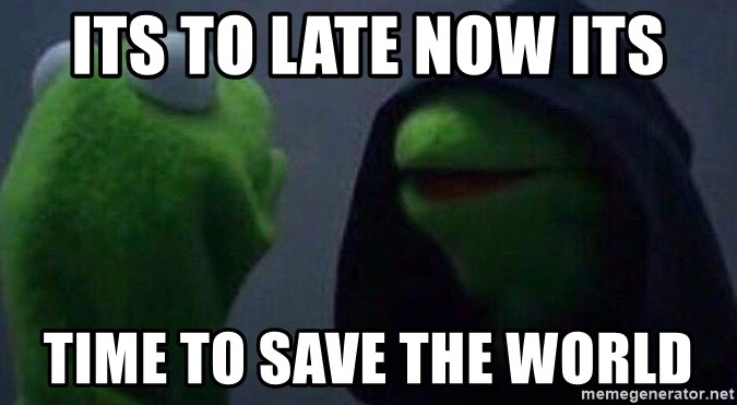 Evil kermit - Its to late now its time to save the world