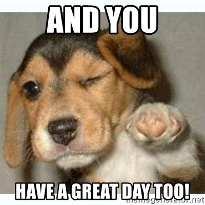 fist bump puppy - And you have a great day too!