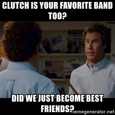 Step Brothers Best friends - Clutch is your favorite band too?  Did we just Become best friends?
