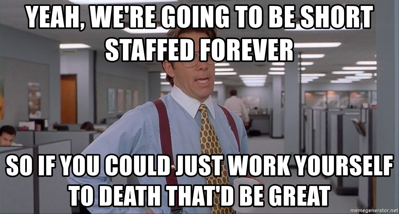 Office Space Meme Blank - Yeah, we're going to be short staffed forever so if you could just work yourself to death that'd be great