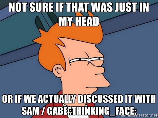 Futurama Fry - not sure if that was just in my head or if we actually discussed it with Sam / Gabe :thinking_face:
