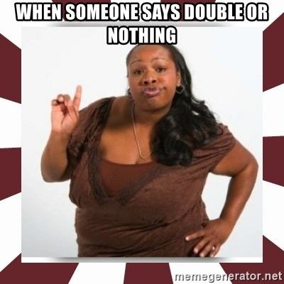 Sassy Black Woman - When someone says double or nothing