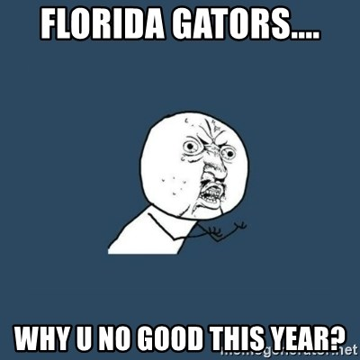 y you no - Florida gators.... Why u no good this year?