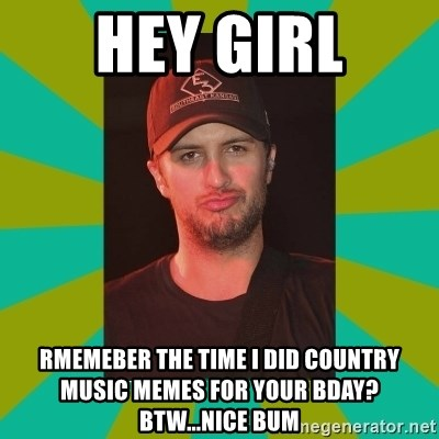 Luke Bryan - hey girl rmemeber the time i did country music memes for your bday? btw...nice bum