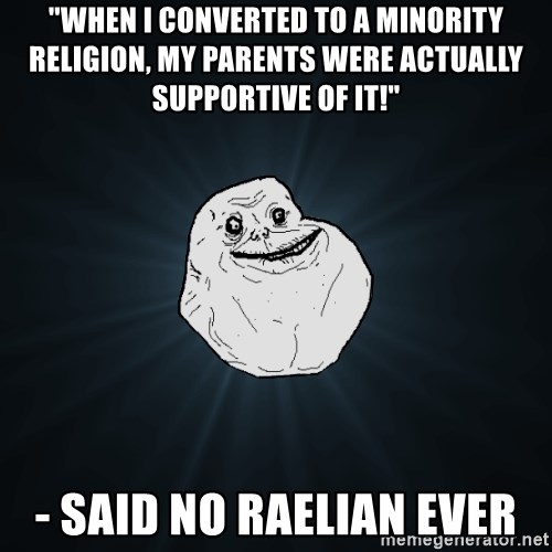 "Forever Alone - ""When i converted to a minority religion, my parents were actually supportive of it!"" - said no raelian ever"