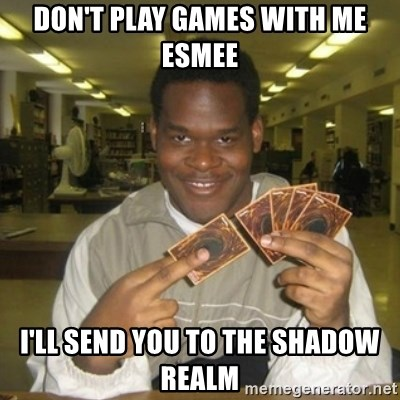 You just activated my trap card - Don't play games with me esmee I'll send you to the shadow realm