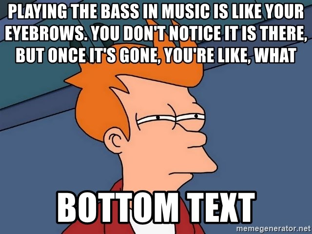 Futurama Fry - Playing the bass in music is like your eyebrows. You don't notice it is there, but once it's gone, you're like, what bottom text