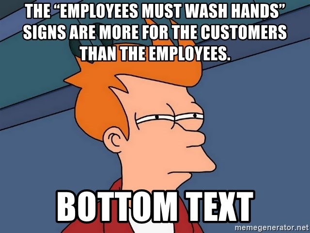 "Futurama Fry - The ""employees must wash hands"" signs are more for the customers than the employees. bottom text"
