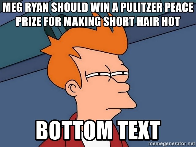 Futurama Fry - meg ryan should win a pulitzer peace prize for making short hair hot bottom text