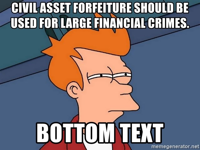 Futurama Fry - Civil Asset Forfeiture should be used for large financial crimes. bottom text