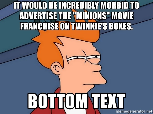 "Futurama Fry - It would be incredibly morbid to advertise the ""Minions"" movie franchise on Twinkie's boxes. bottom text"