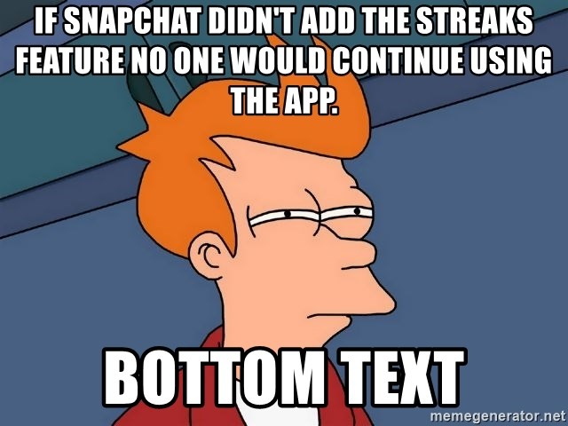 Futurama Fry - If snapchat didn't add the streaks feature no one would continue using the app. bottom text