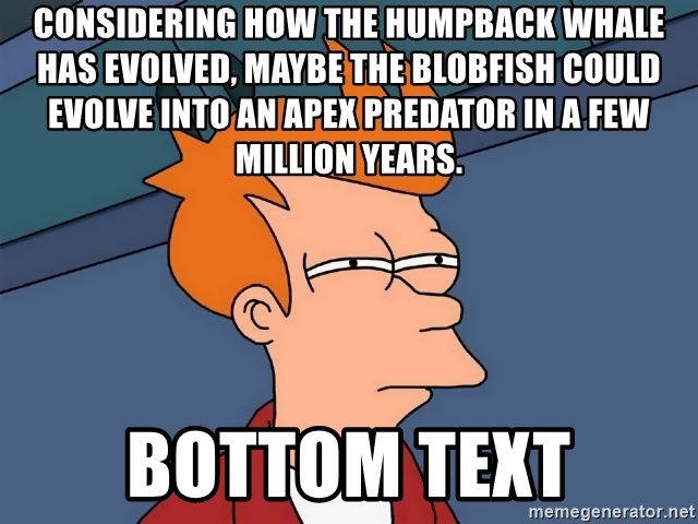 Futurama Fry - Considering how the humpback whale has evolved, maybe the blobfish could evolve into an apex predator in a few million years. bottom text